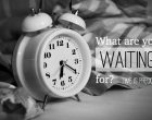 what are you waiting for time is precious